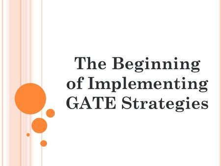 The Beginning of Implementing GATE Strategies. O UR A GENDA : Understanding the basics of GATE teaching A GATE classroom What to do in the beginning: