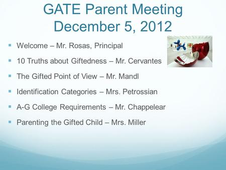 GATE Parent Meeting December 5, 2012 Welcome – Mr. Rosas, Principal 10 Truths about Giftedness – Mr. Cervantes The Gifted Point of View – Mr. Mandl Identification.