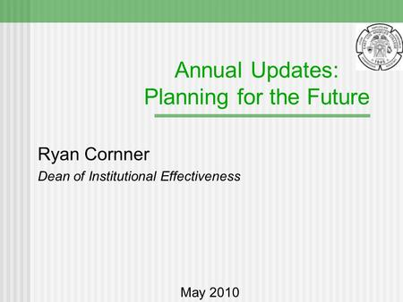 Annual Updates: Planning for the Future Ryan Cornner Dean of Institutional Effectiveness May 2010.
