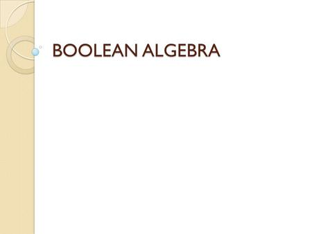 BOOLEAN ALGEBRA. A Mathematical notation used to represent the function of the Digital circuit. A notation that allows variables & constants to have only.