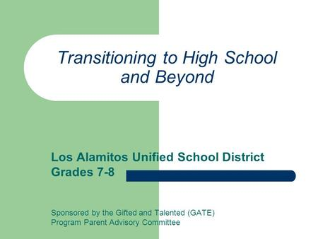 Transitioning to High School and Beyond Los Alamitos Unified School District Grades 7-8 Sponsored by the Gifted and Talented (GATE) Program Parent Advisory.