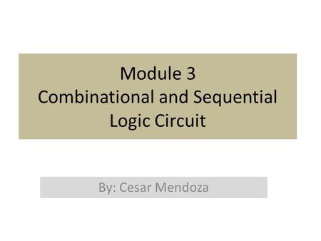 Module 3 Combinational and Sequential Logic Circuit By: Cesar Mendoza.