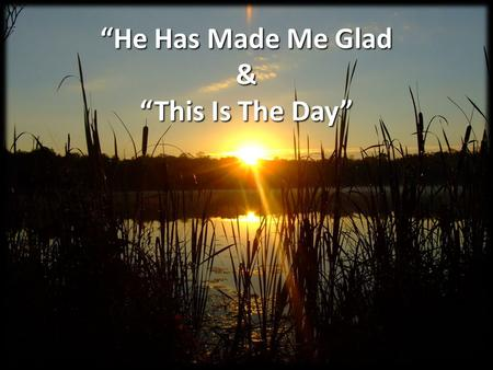 """He Has Made Me Glad & ""This Is The Day"""