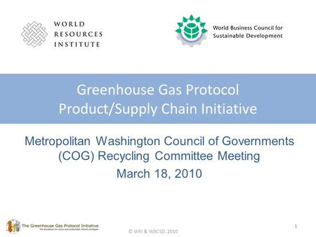 © WRI & WBCSD, 2010 Metropolitan Washington Council of Governments (COG) Recycling Committee Meeting March 18, 2010 Greenhouse Gas Protocol Product/Supply.
