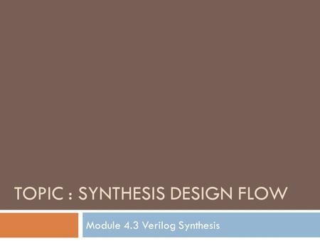 TOPIC : SYNTHESIS DESIGN FLOW Module 4.3 Verilog Synthesis.