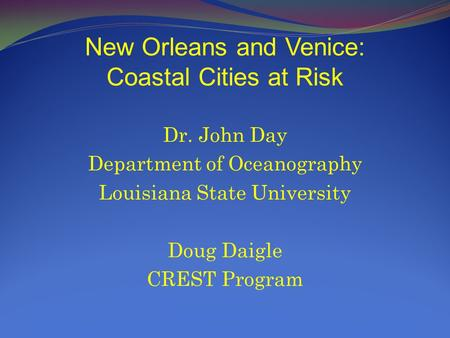 New Orleans and Venice: Coastal Cities at Risk Dr. John Day Department of Oceanography Louisiana State University Doug Daigle CREST Program.