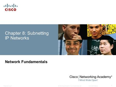 © 2008 Cisco Systems, Inc. All rights reserved.Cisco ConfidentialPresentation_ID 1 Chapter 8: Subnetting IP Networks Network Fundamentals.