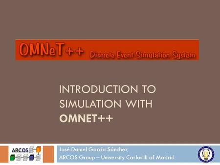 INTRODUCTION TO SIMULATION WITH OMNET++ José Daniel García Sánchez ARCOS Group – University Carlos III of Madrid.