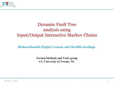 March 8, 20071 Dynamic Fault Tree analysis using Input/Output Interactive Markov Chains Hichem Boudali, Pepijn Crouzen, and Mariëlle Stoelinga. Formal.