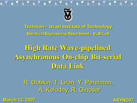 ASYNC07 High Rate Wave-pipelined Asynchronous On-chip Bit-serial Data Link R. Dobkin, T. Liran, Y. Perelman, A. Kolodny, R. Ginosar Technion – Israel Institute.