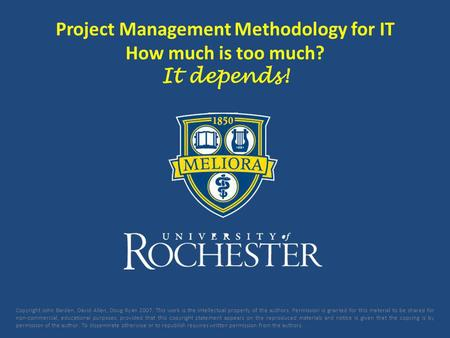 Project Management Methodology for IT How much is too much? It depends! Copyright John Barden, David Allen, Doug Ryan 2007. This work is the intellectual.