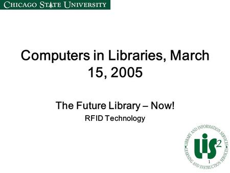 1 Computers in Libraries, March 15, 2005 The Future Library – Now! RFID Technology.