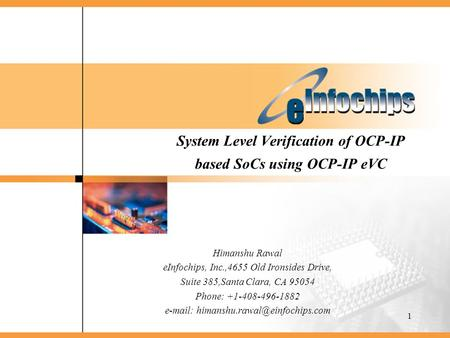 1 System Level Verification of OCP-IP based SoCs using OCP-IP eVC Himanshu Rawal eInfochips, Inc.,4655 Old Ironsides Drive, Suite 385,Santa Clara, CA 95054.