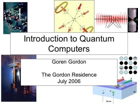 Introduction to Quantum Computers Goren Gordon The Gordon Residence July 2006.