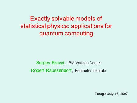 Sergey Bravyi, IBM Watson Center Robert Raussendorf, Perimeter Institute Perugia July 16, 2007 Exactly solvable models of statistical physics: applications.
