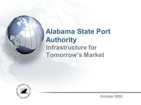 Alabama State Port Authority Infrastructure for Tomorrows Market October 2005.