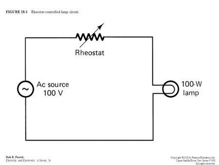FIGURE 18-1 Rheostat-controlled lamp circuit. Dale R. Patrick Electricity and Electronics: A Survey, 5e Copyright ©2002 by Pearson Education, Inc. Upper.