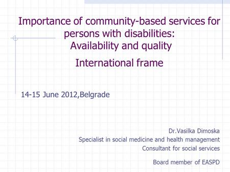Importance of community-based services for persons with disabilities: Availability and quality International frame 14-15 June 2012,Belgrade Dr.Vasilka.