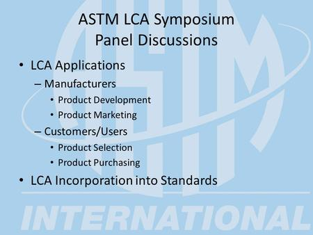 ASTM LCA Symposium Panel Discussions LCA Applications – Manufacturers Product Development Product Marketing – Customers/Users Product Selection Product.