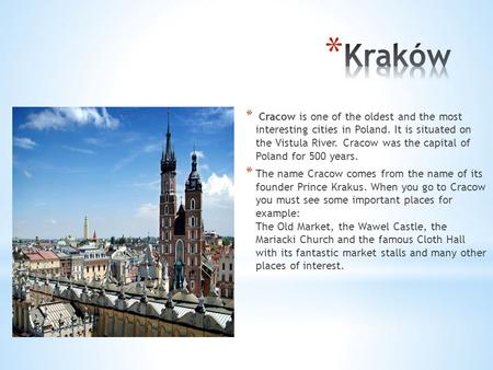 * Cracow is one of the oldest and the most interesting cities in Poland. It is situated on the Vistula River. Cracow was the capital of Poland for 500.