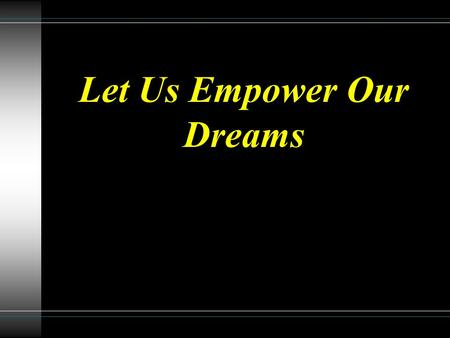Let Us Empower Our Dreams. We need to be burdened with a dream which brings fire to our faith and glory to God.