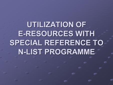 UTILIZATION OF E-RESOURCES WITH SPECIAL REFERENCE TO N-LIST PROGRAMME.