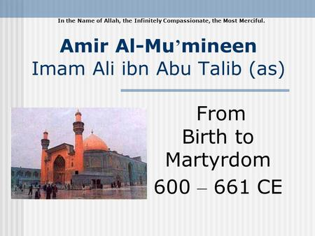 Amir Al-Mu mineen Imam Ali ibn Abu Talib (as) From Birth to Martyrdom 600 – 661 CE In the Name of Allah, the Infinitely Compassionate, the Most Merciful.