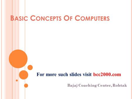 B ASIC C ONCEPTS O F C OMPUTERS Bajaj Coaching Center, Rohtak For more such slides visit bcc2000.com.