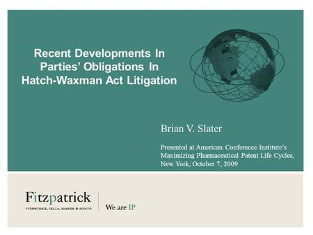 Recent Developments In Parties Obligations In Hatch-Waxman Act Litigation Brian V. Slater Presented at American Conference Institutes Maximizing Pharmaceutical.