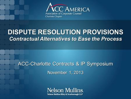 DISPUTE RESOLUTION PROVISIONS Contractual Alternatives to Ease the Process ACC-Charlotte Contracts & IP Symposium November 1, 2013 ACC-Charlotte Contracts.
