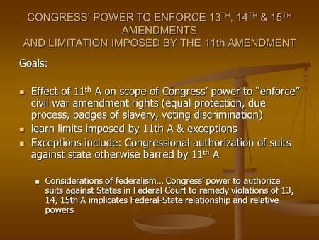CONGRESS POWER TO ENFORCE 13 TH, 14 TH & 15 TH AMENDMENTS AND LIMITATION IMPOSED BY THE 11th AMENDMENT Goals: Effect of 11 th A on scope of Congress power.