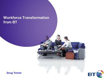 Workforce Transformation from BT Doug Tonner. A context for thinking about Workforce Transformation - combination of Flexible Working, Mobilising Working.