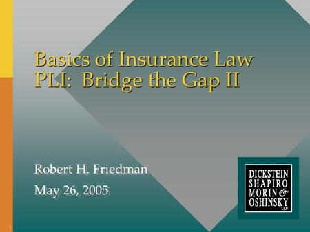 Basics of Insurance Law PLI: Bridge the Gap II Robert H. Friedman May 26, 2005 Robert H. Friedman May 26, 2005 1.