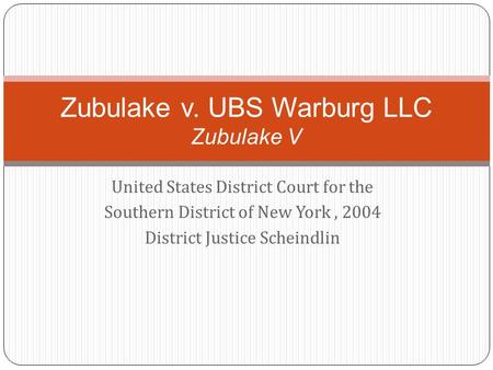 United States District Court for the Southern District of New York, 2004 District Justice Scheindlin Zubulake v. UBS Warburg LLC Zubulake V.