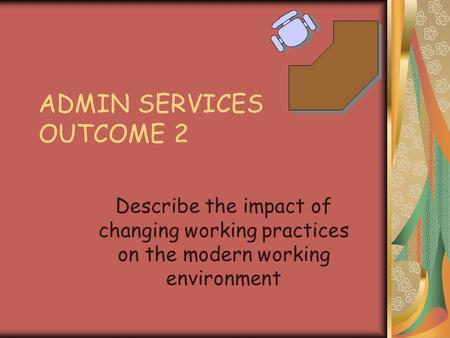 ADMIN SERVICES OUTCOME 2 Describe the impact of changing working practices on the modern working environment.