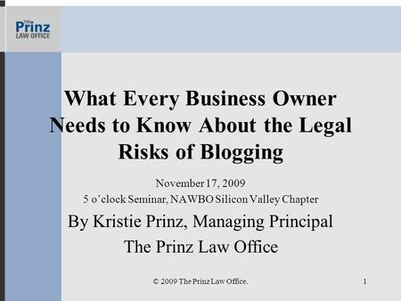 What Every Business Owner Needs to Know About the Legal Risks of Blogging November 17, 2009 5 oclock Seminar, NAWBO Silicon Valley Chapter By Kristie Prinz,