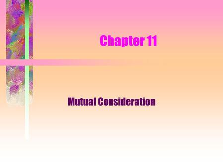 Chapter 11 Mutual Consideration. What is Consideration? Promisor - the person who gives the promise or action in exchange for the promise or action of.