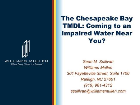 The Chesapeake Bay TMDL: Coming to an Impaired Water Near You? Sean M. Sullivan Williams Mullen 301 Fayetteville Street, Suite 1700 Raleigh, NC 27601 (919)