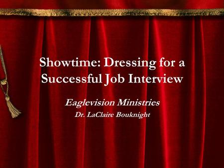 Showtime: Dressing for a Successful Job Interview Eaglevision Ministries Dr. LaClaire Bouknight.