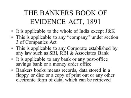 THE BANKERS BOOK OF EVIDENCE ACT, 1891 It is applicable to the whole of India except J&K This is applicable to any company under section 3 of Companies.
