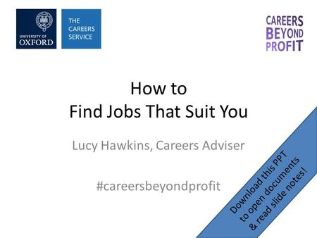 How to Find Jobs That Suit You Lucy Hawkins, Careers Adviser #careersbeyondprofit Download this PPT to open documents & read slide notes!