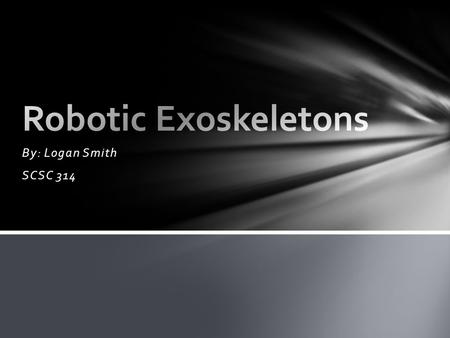 Robotic Exoskeletons By: Logan Smith SCSC 314.