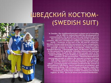 In Sweden, the traditional peasant costume out of everyday use in 1850 in connection with the development of communication, the growth of cities and industries.
