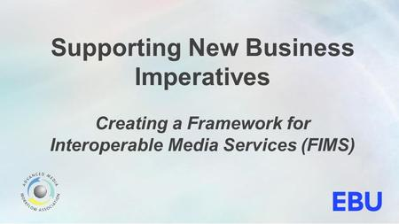 Supporting New Business Imperatives Creating a Framework for Interoperable Media Services (FIMS)