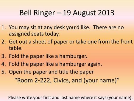 Bell Ringer – 19 August 2013 1.You may sit at any desk youd like. There are no assigned seats today. 2.Get out a sheet of paper or take one from the front.