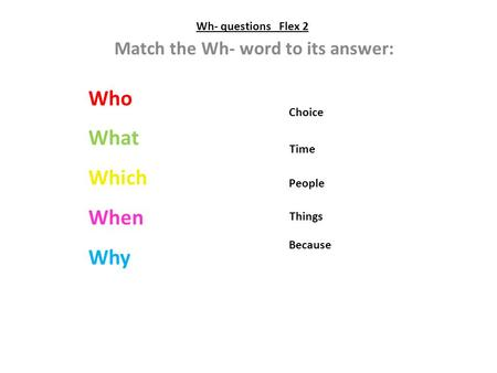 Wh- questions Flex 2 Match the Wh- word to its answer: Who What Which When Why People Things Because Time Choice.