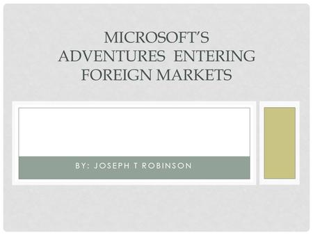 BY: JOSEPH T ROBINSON MICROSOFTS ADVENTURES ENTERING FOREIGN MARKETS.
