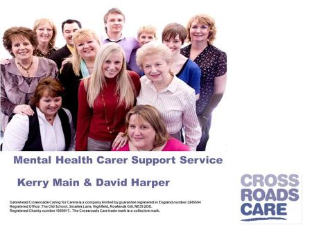 Mental Health Carer Support Service Kerry Main & David Harper Gateshead Crossroads Caring for Carers is a company limited by guarantee registered in England.