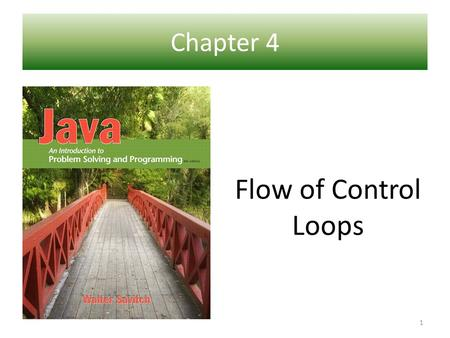 Chapter 4 Ch 1 – Introduction to Computers and Java Flow of Control Loops 1.