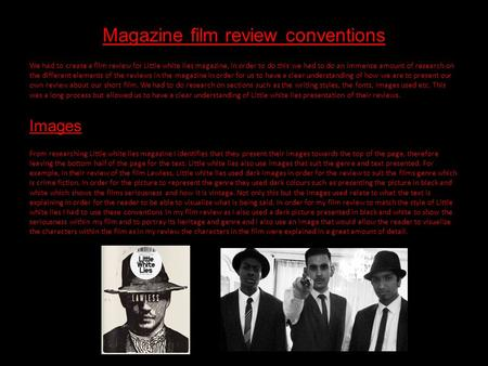 Magazine film review conventions We had to create a film review for Little white lies magazine, in order to do this we had to do an immense amount of research.